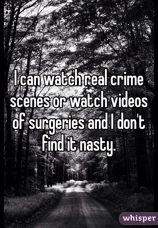 I can watch real crime scenes or watch videos of surgeries and I don't find it nasty.