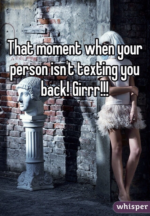 That moment when your person isn't texting you back! Girrr!!!