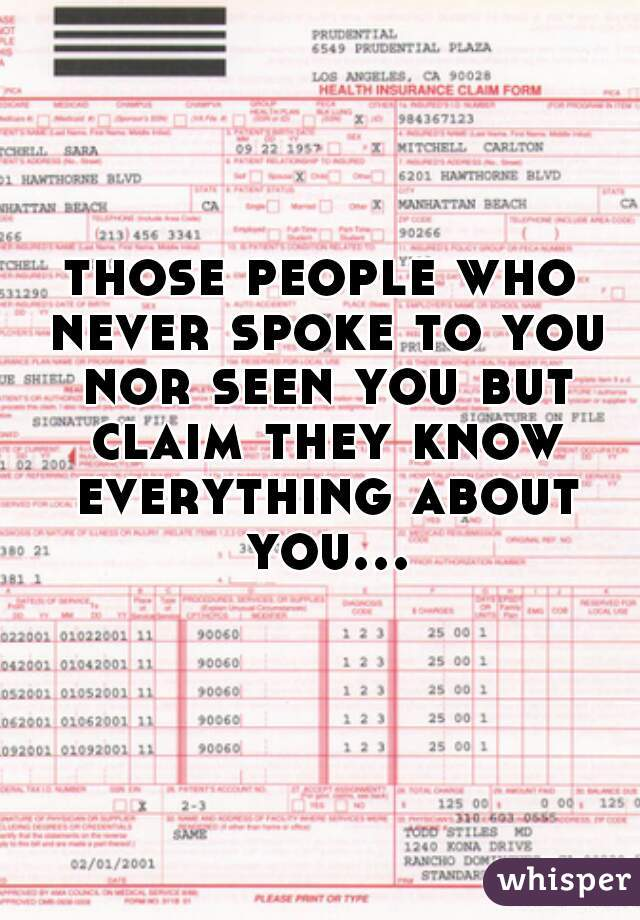 those people who never spoke to you nor seen you but claim they know everything about you...
