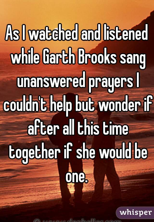 As I watched and listened while Garth Brooks sang unanswered prayers I couldn't help but wonder if after all this time together if she would be one.
