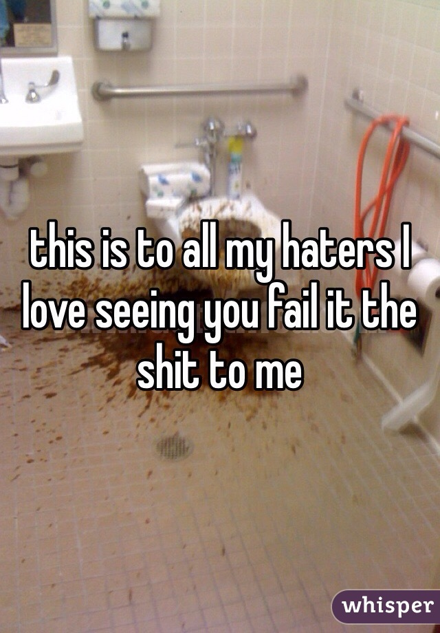this is to all my haters I love seeing you fail it the shit to me