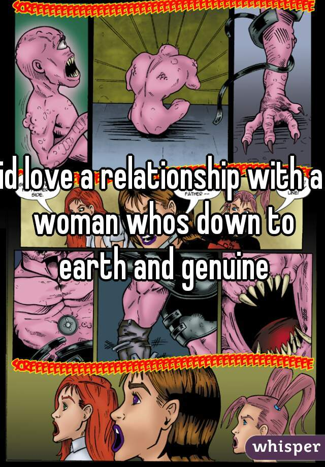 id love a relationship with a woman whos down to earth and genuine