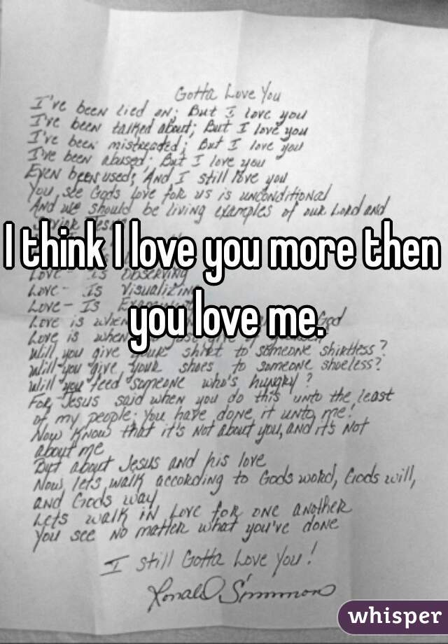I think I love you more then you love me.