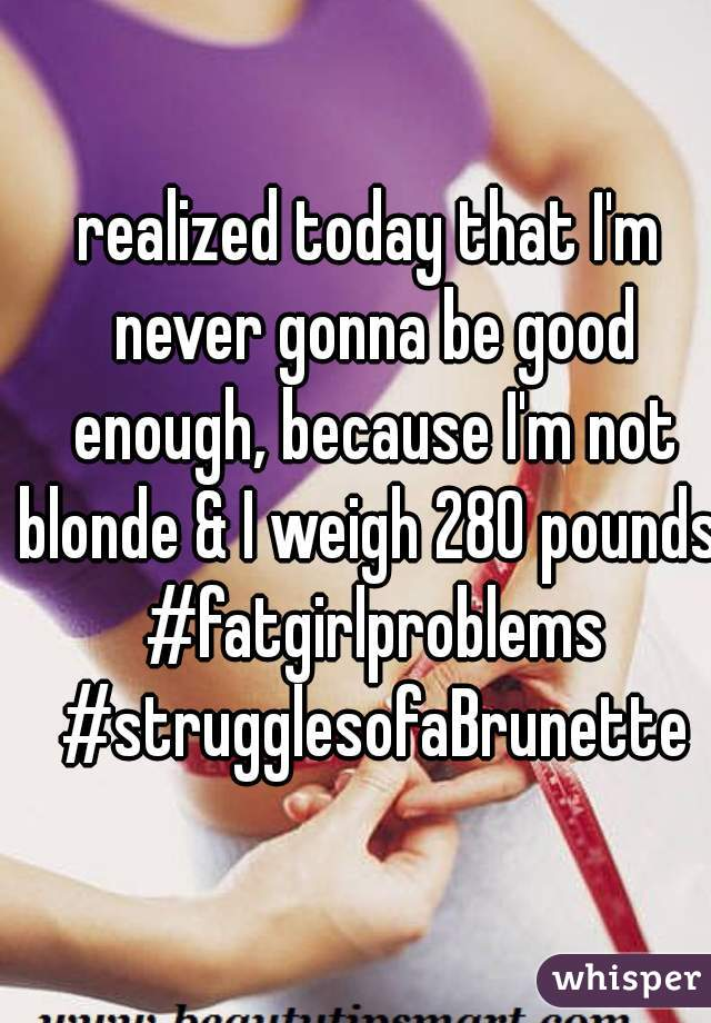 realized today that I'm never gonna be good enough, because I'm not blonde & I weigh 280 pounds. #fatgirlproblems #strugglesofaBrunette