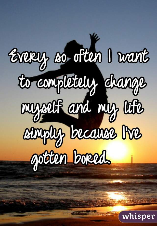 Every so often I want to completely change myself and my life simply because I've gotten bored.