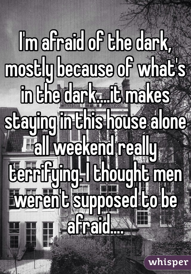 I'm afraid of the dark, mostly because of what's in the dark....it makes staying in this house alone all weekend really terrifying. I thought men weren't supposed to be afraid....