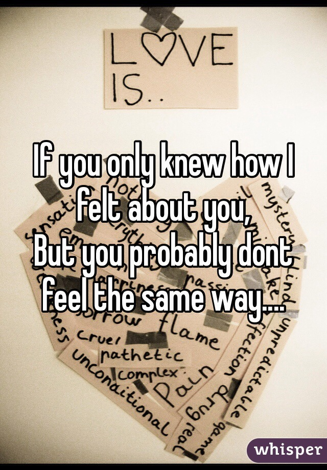 If you only knew how I felt about you, But you probably dont  feel the same way....