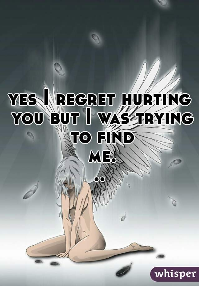 yes I regret hurting you but I was trying to find me...