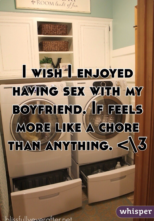 I wish I enjoyed having sex with my boyfriend. If feels more like a chore than anything. <\3