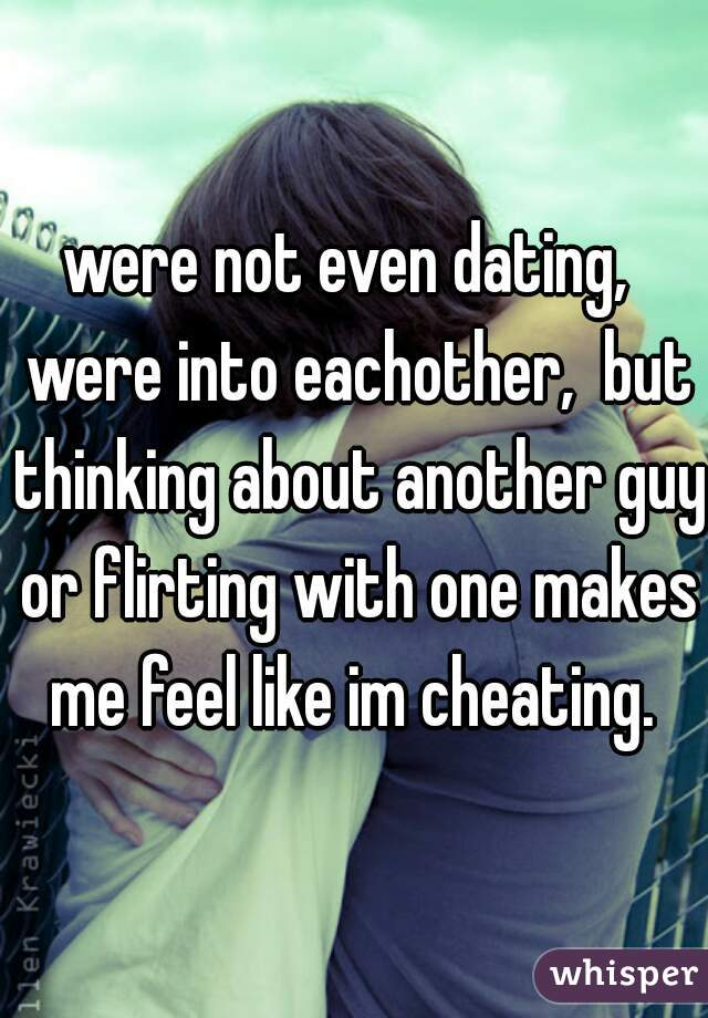 were not even dating,  were into eachother,  but thinking about another guy or flirting with one makes me feel like im cheating.