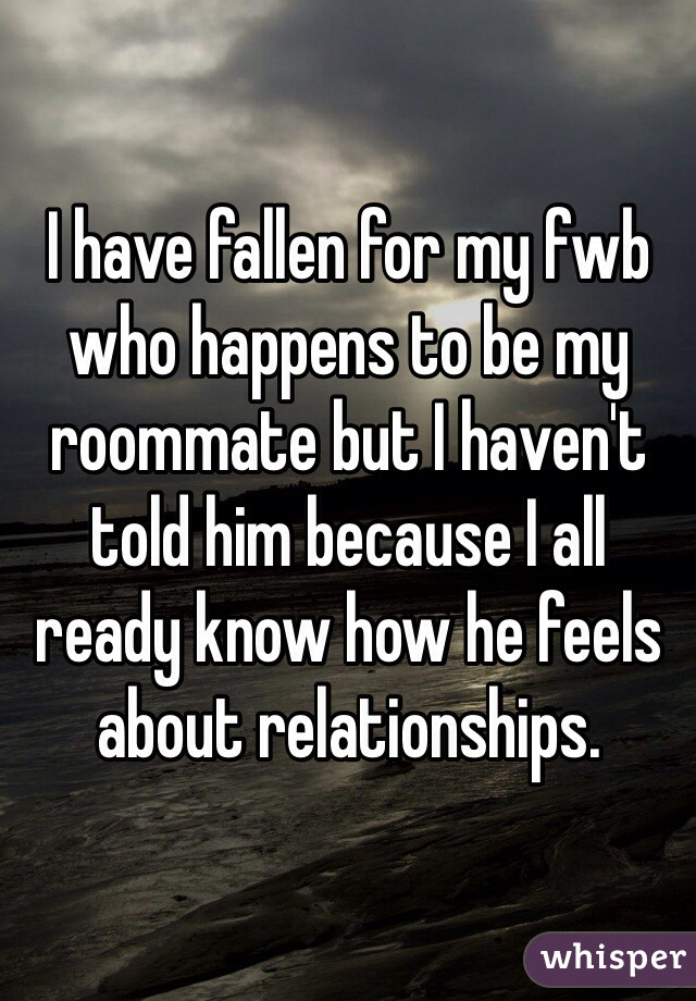 I have fallen for my fwb who happens to be my roommate but I haven't told him because I all ready know how he feels about relationships.