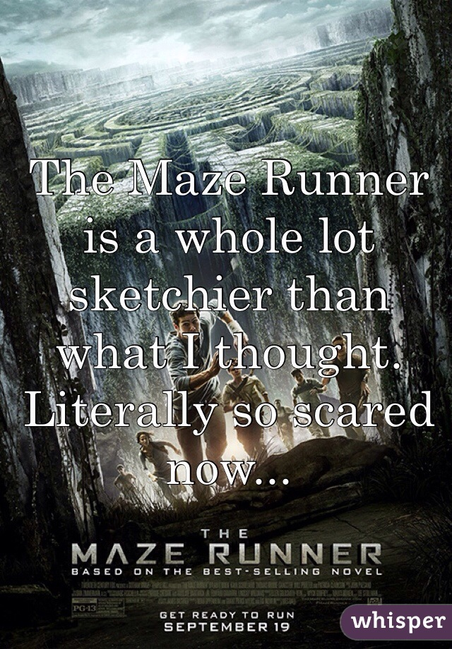 The Maze Runner is a whole lot sketchier than what I thought. Literally so scared now...