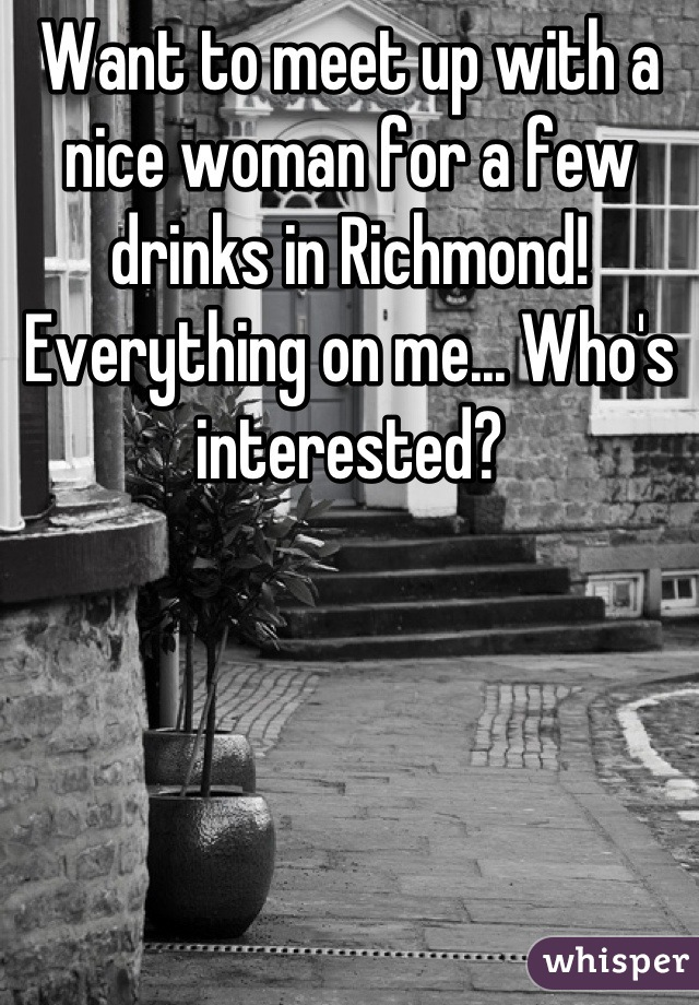 Want to meet up with a nice woman for a few drinks in Richmond! Everything on me... Who's interested?