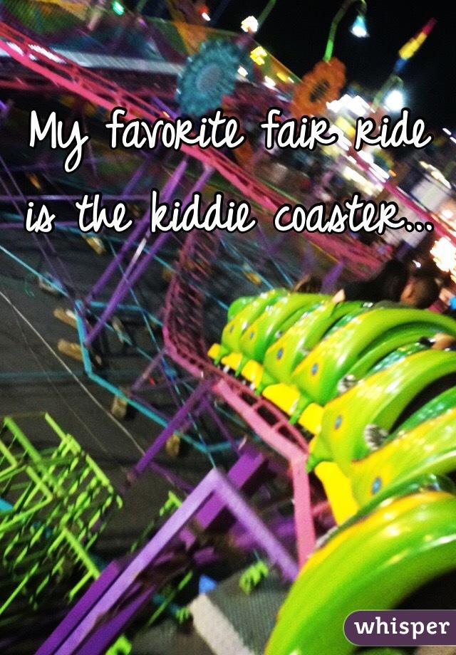 My favorite fair ride is the kiddie coaster...