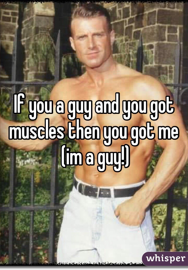 If you a guy and you got muscles then you got me  (im a guy!)