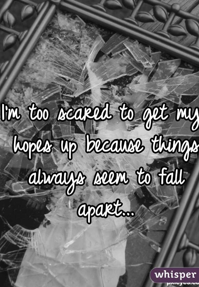 I'm too scared to get my hopes up because things always seem to fall apart...