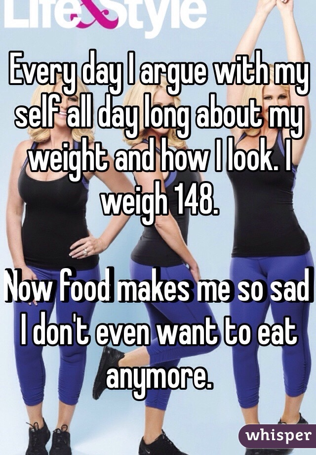 Every day I argue with my self all day long about my weight and how I look. I weigh 148.   Now food makes me so sad I don't even want to eat anymore.