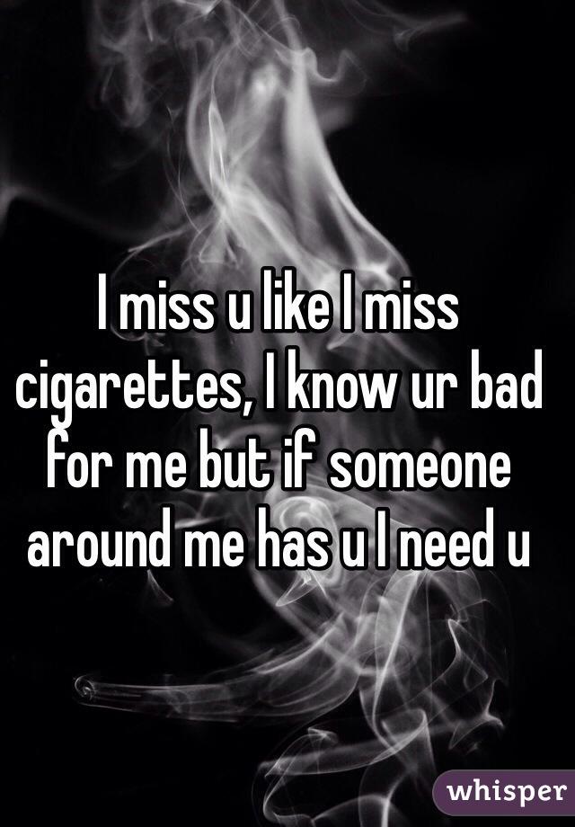I miss u like I miss cigarettes, I know ur bad for me but if someone around me has u I need u