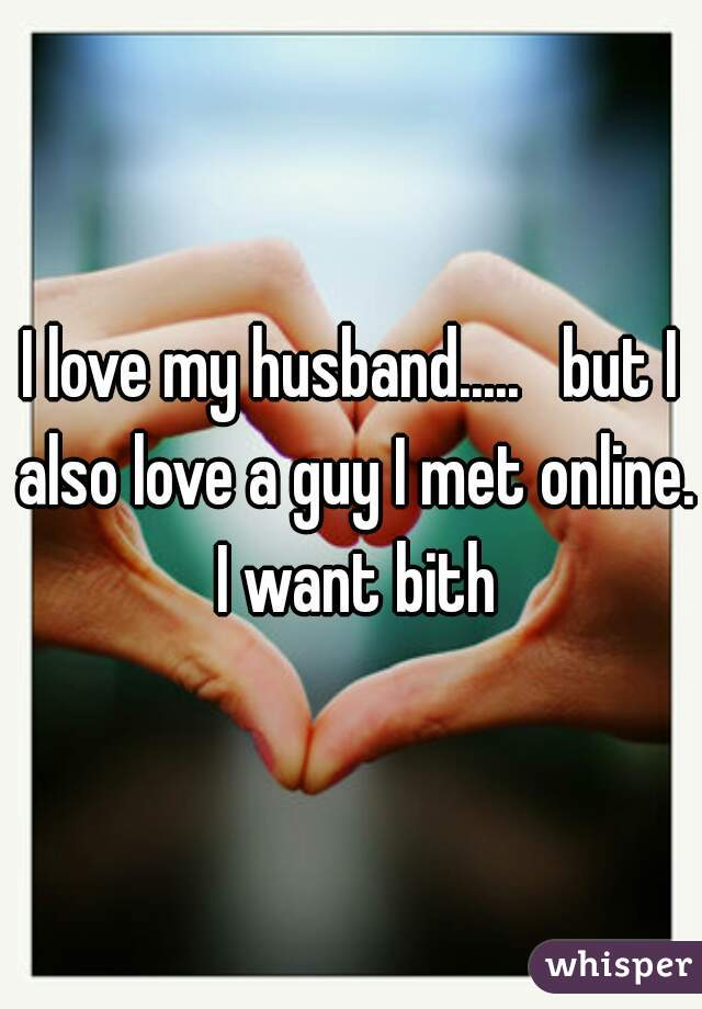 I love my husband.....   but I also love a guy I met online. I want bith