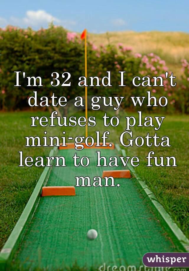 I'm 32 and I can't date a guy who refuses to play mini-golf. Gotta learn to have fun man.