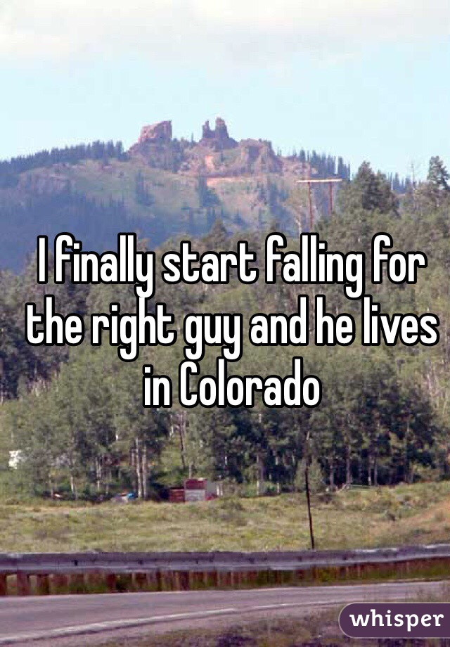 I finally start falling for the right guy and he lives in Colorado
