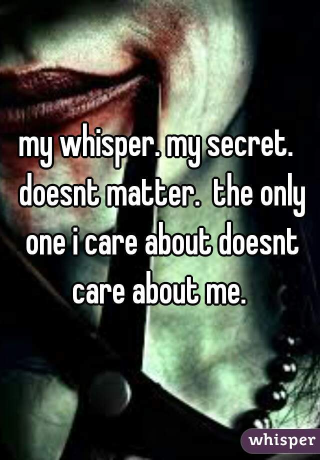 my whisper. my secret.  doesnt matter.  the only one i care about doesnt care about me.