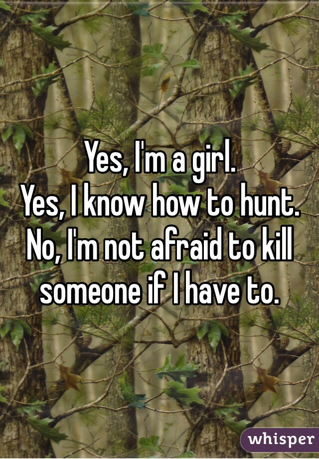 Yes, I'm a girl. Yes, I know how to hunt. No, I'm not afraid to kill someone if I have to.