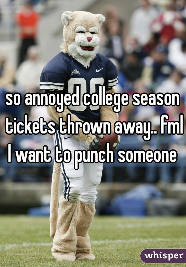 so annoyed college season tickets thrown away.. fml I want to punch someone
