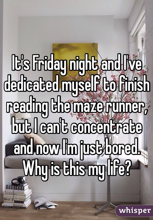 It's Friday night and I've dedicated myself to finish reading the maze runner, but I can't concentrate and now I'm just bored. Why is this my life?