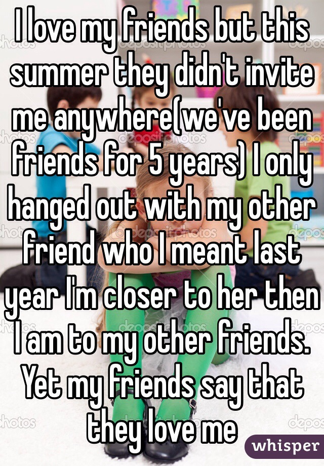 I love my friends but this summer they didn't invite me anywhere(we've been friends for 5 years) I only hanged out with my other friend who I meant last year I'm closer to her then I am to my other friends. Yet my friends say that they love me