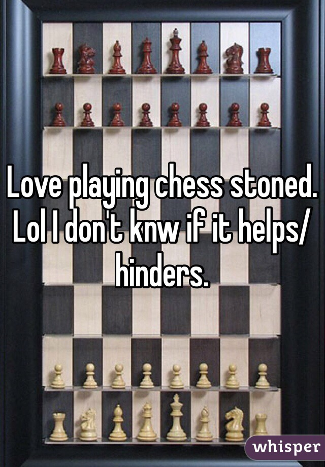 Love playing chess stoned. Lol I don't knw if it helps/hinders.