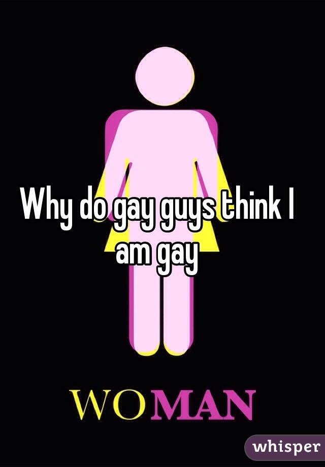 Why do gay guys think I am gay