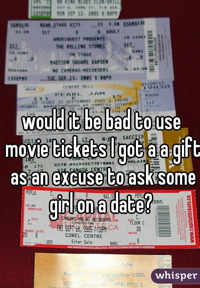 would it be bad to use movie tickets I got a a gift as an excuse to ask some girl on a date?