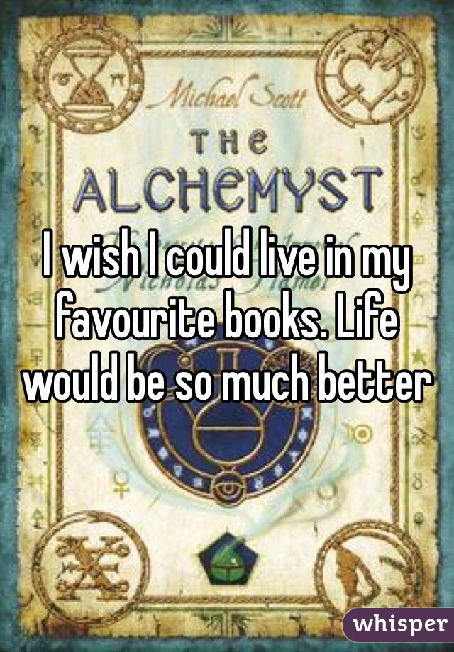 I wish I could live in my favourite books. Life would be so much better