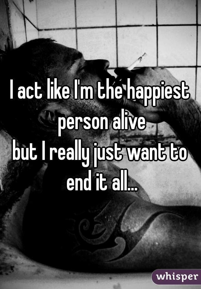 I act like I'm the happiest person alive but I really just want to end it all...