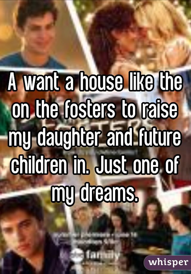 A want a house like the on the fosters to raise my daughter and future children in. Just one of my dreams.
