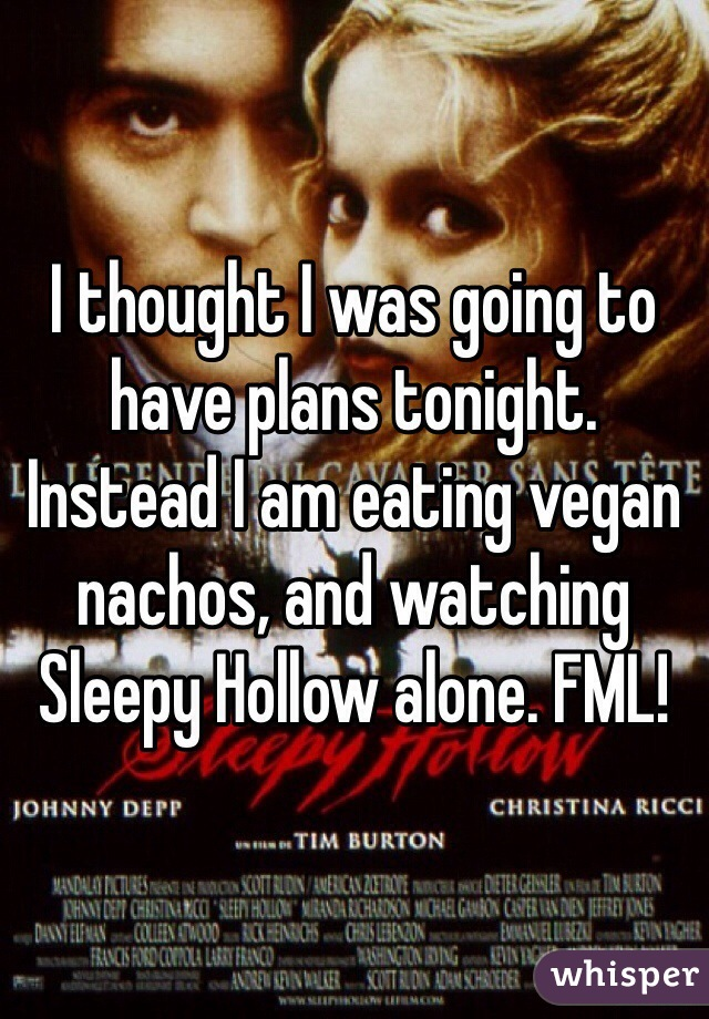 I thought I was going to have plans tonight. Instead I am eating vegan nachos, and watching Sleepy Hollow alone. FML!