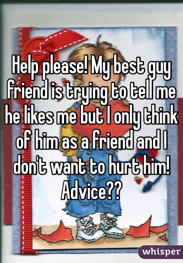 Help please! My best guy friend is trying to tell me he likes me but I only think of him as a friend and I don't want to hurt him! Advice??