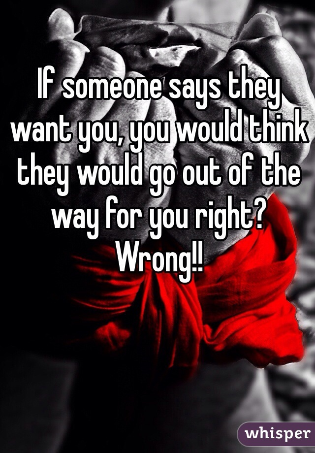 If someone says they want you, you would think they would go out of the way for you right? Wrong!!
