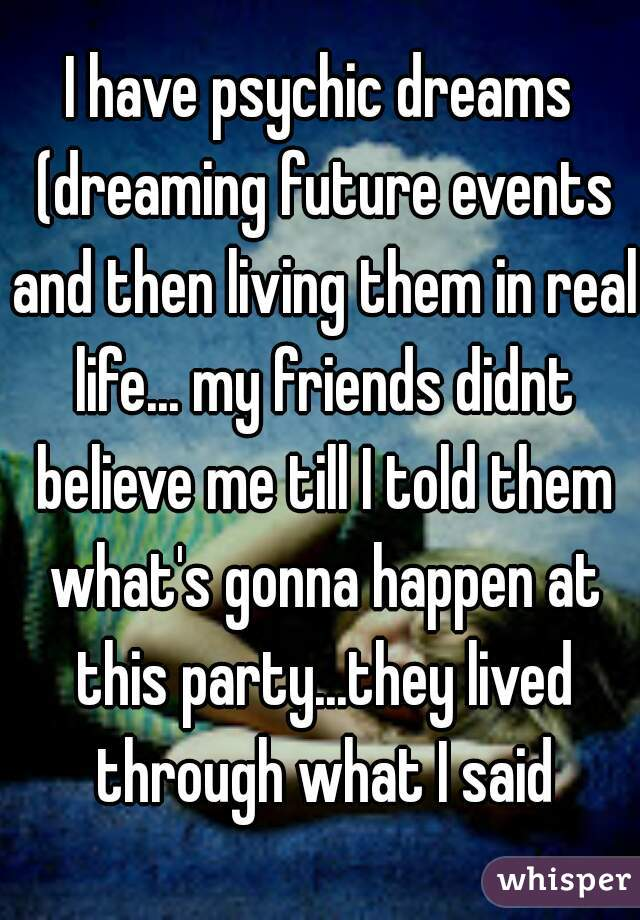 I have psychic dreams (dreaming future events and then living them in real life... my friends didnt believe me till I told them what's gonna happen at this party...they lived through what I said