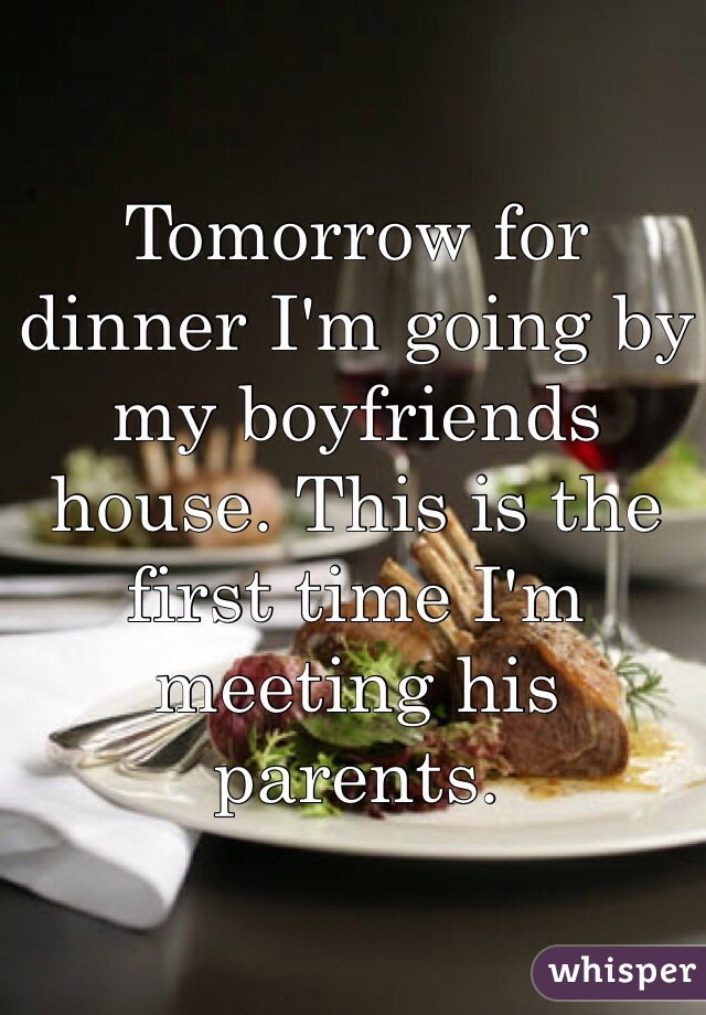 Tomorrow for dinner I'm going by my boyfriends house. This is the first time I'm meeting his parents.