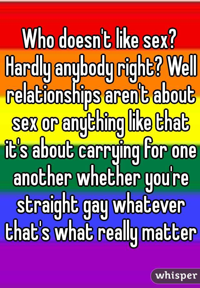 Who doesn't like sex? Hardly anybody right? Well relationships aren't about sex or anything like that it's about carrying for one another whether you're straight gay whatever that's what really matter