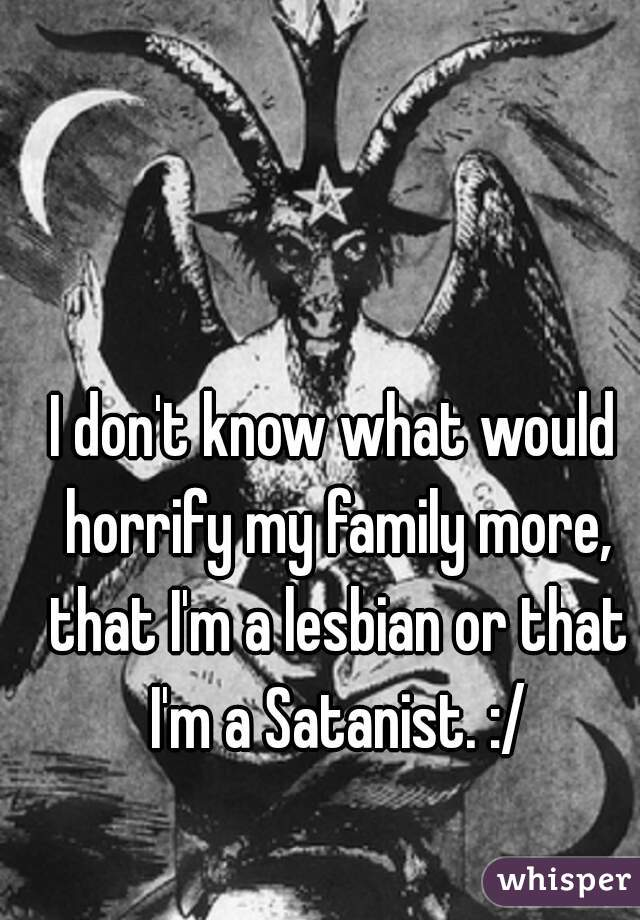 I don't know what would horrify my family more, that I'm a lesbian or that I'm a Satanist. :/