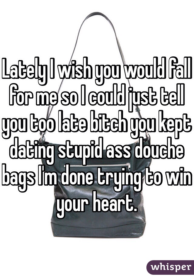 Lately I wish you would fall for me so I could just tell you too late bitch you kept dating stupid ass douche bags I'm done trying to win your heart.
