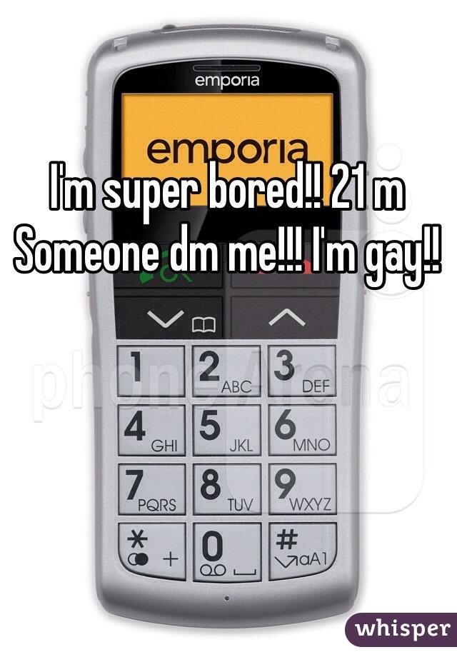 I'm super bored!! 21 m Someone dm me!!! I'm gay!!