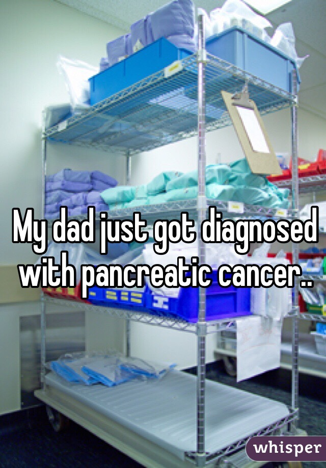 My dad just got diagnosed with pancreatic cancer..