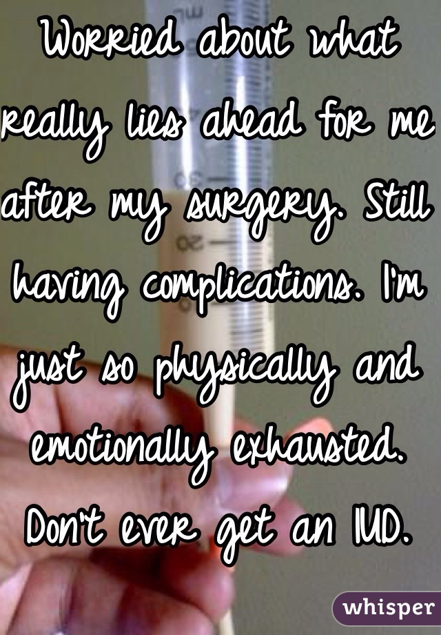 Worried about what really lies ahead for me after my surgery. Still having complications. I'm just so physically and emotionally exhausted. Don't ever get an IUD.