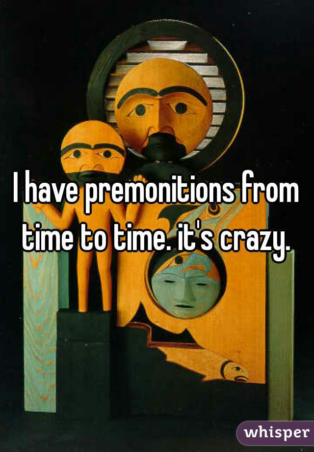 I have premonitions from time to time. it's crazy.