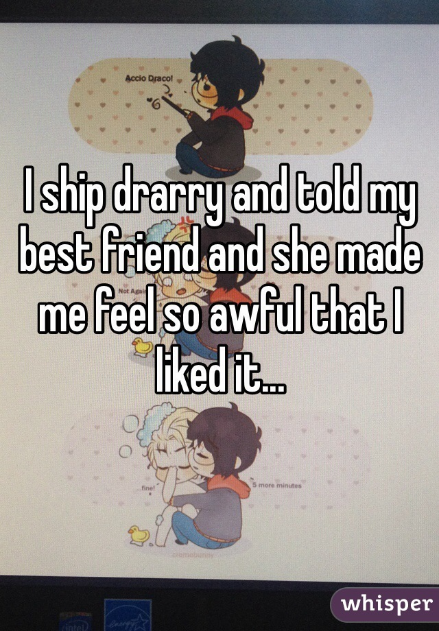 I ship drarry and told my best friend and she made me feel so awful that I liked it...