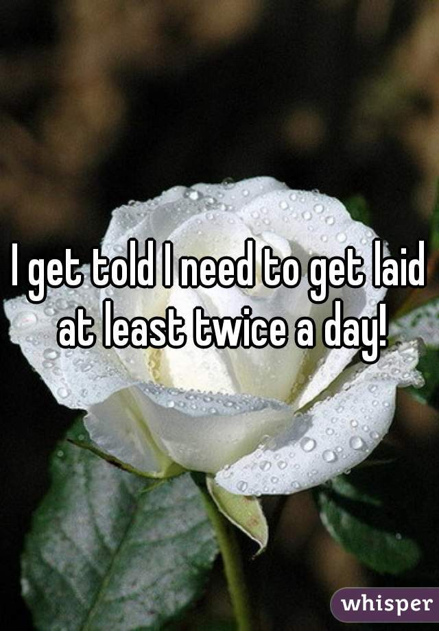 I get told I need to get laid at least twice a day!